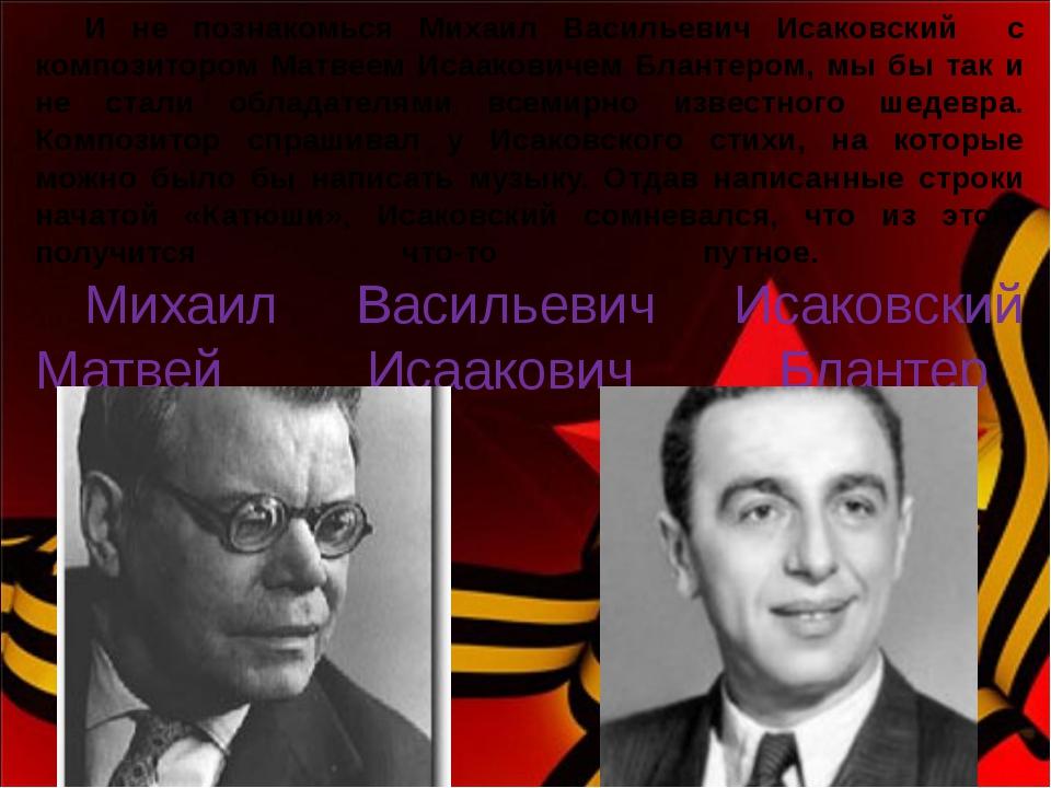 И не познакомься Михаил Васильевич Исаковский с композитором Матвеем Исааков...