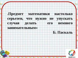 «Предмет математики настолько серьезен, что нужно не упускать случая делать е