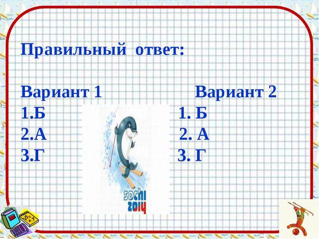 Правильный ответ: Вариант 1 Вариант 2 Б 1. Б А 2. А Г 3. Г