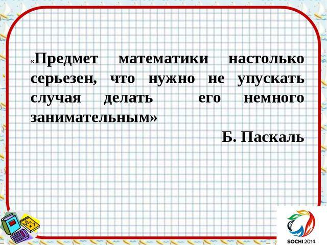 «Предмет математики настолько серьезен, что нужно не упускать случая делать е...