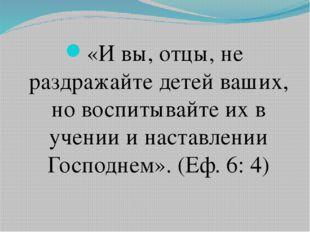 «И вы, отцы, не раздражайте детей ваших, но воспитывайте их в учении и наста
