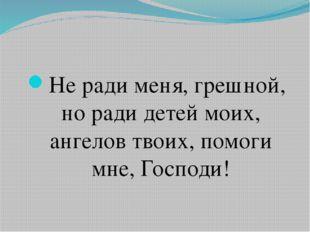 Не ради меня, грешной, но ради детей моих, ангелов твоих, помоги мне, Господи!