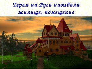 Терем на Руси называли жилище, помещение