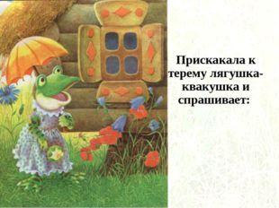 Прискакала к терему лягушка-квакушка и спрашивает: