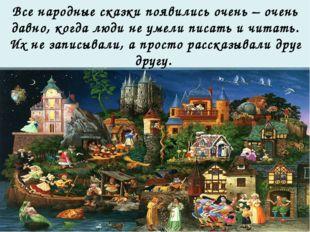 Все народные сказки появились очень – очень давно, когда люди не умели писать