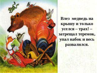 Влез медведь на крышу и только уселся – трах! – затрещал теремок, упал набок