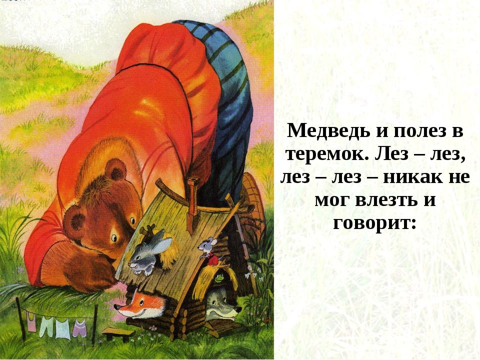 Медведь и полез в теремок. Лез – лез, лез – лез – никак не мог влезть и говор...