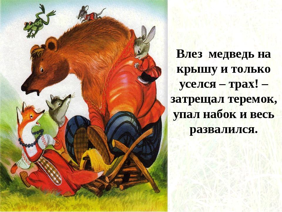 Влез медведь на крышу и только уселся – трах! – затрещал теремок, упал набок...