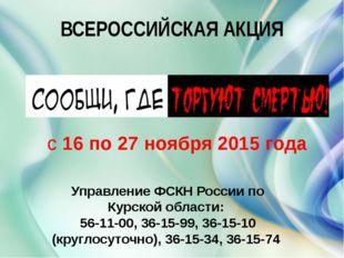 ВСЕРОССИЙСКАЯ АКЦИЯ с16 по 27 ноября2015 года Управление ФСКН России по Ку