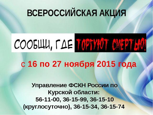 ВСЕРОССИЙСКАЯ АКЦИЯ с16 по 27 ноября2015 года Управление ФСКН России по Ку...