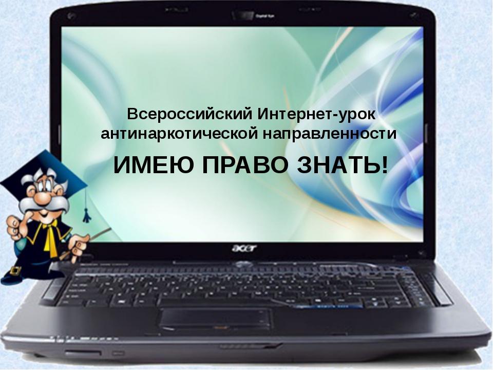 Всероссийский Интернет-урок антинаркотической направленности ИМЕЮ ПРАВО ЗНАТЬ!