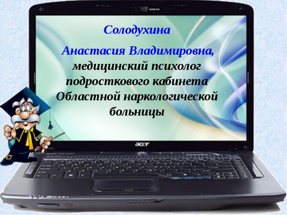 Солодухина Анастасия Владимировна, медицинский психолог подросткового кабинет...