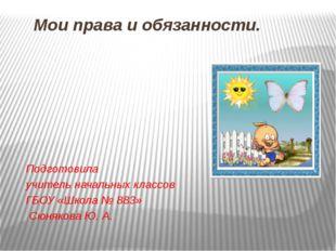 Мои права и обязанности. Подготовила учитель начальных классов ГБОУ «Школа №