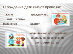 С рождения дети имеют право на: жизнь гражданство имя семью равенство защ