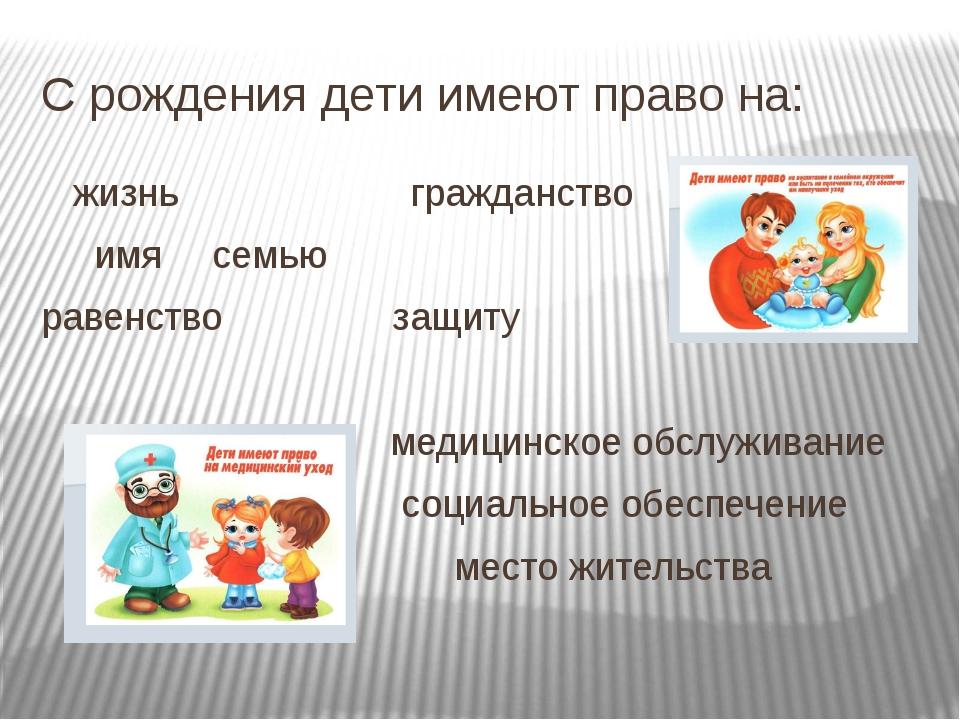 С рождения дети имеют право на: жизнь гражданство имя семью равенство защ...
