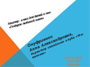 Мастер - класс для детей и пап «Подарок любимой маме» Онуфриенко Анна Алексан