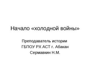 Начало «холодной войны» Преподаватель истории ГБПОУ РХ АСТ г. Абакан Сермавки