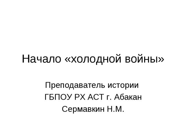 Начало «холодной войны» Преподаватель истории ГБПОУ РХ АСТ г. Абакан Сермавки...
