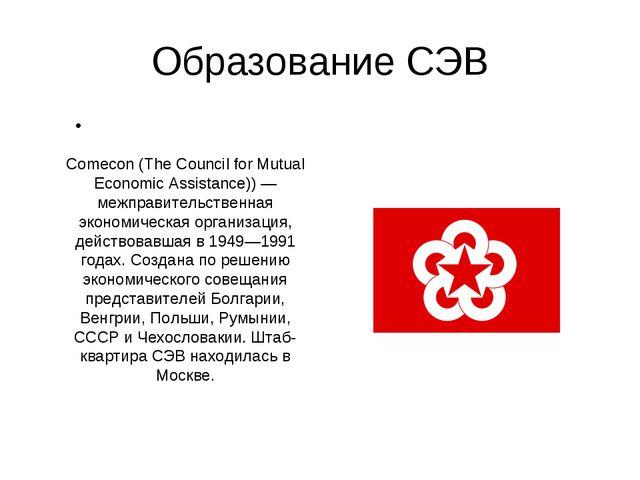 Образование СЭВ Сове́т экономи́ческой взаимопо́мощи (СЭВ, англ. Comecon (The...