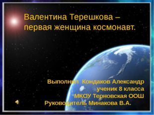 Валентина Терешкова – первая женщина космонавт. Выполнил Кондаков Александр