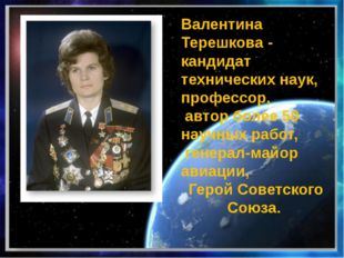 Валентина Терешкова - кандидат технических наук, профессор, автор более 50 н