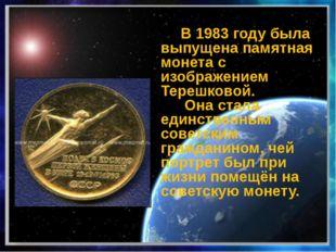 В 1983 году была выпущена памятная монета с изображением Терешковой. Она ста