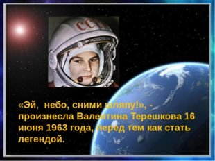 «Эй, небо, сними шляпу!», - произнесла Валентина Терешкова 16 июня 1963 года