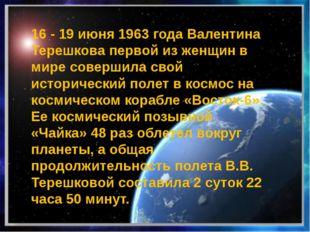 16 - 19 июня 1963 года Валентина Терешкова первой из женщин в мире совершила