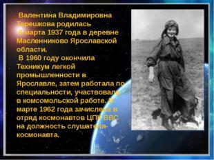 Валентина Владимировна Терешковародилась 6 марта1937 года в деревне Масле
