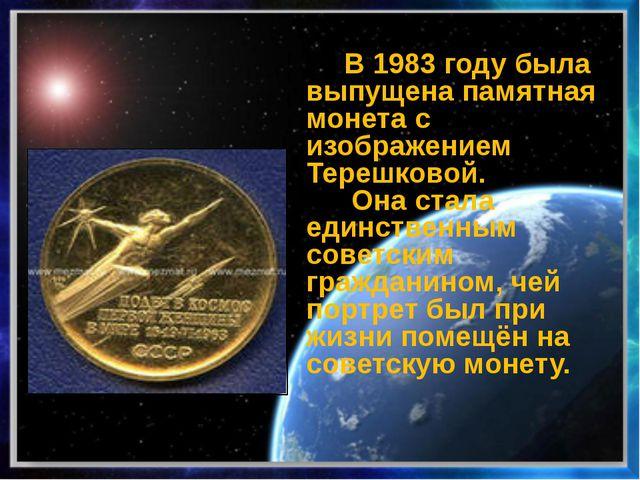 В 1983 году была выпущена памятная монета с изображением Терешковой. Она ста...