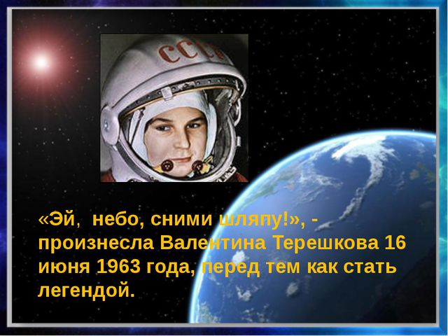 «Эй, небо, сними шляпу!», - произнесла Валентина Терешкова 16 июня 1963 года...