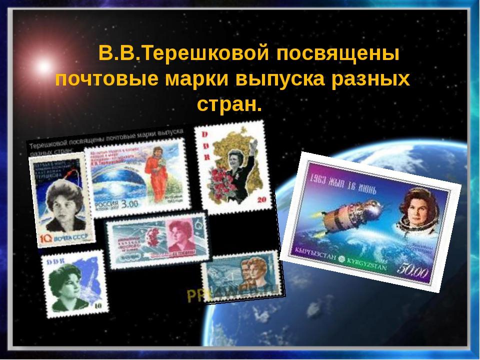 В.В.Терешковой посвящены почтовые марки выпуска разных стран.