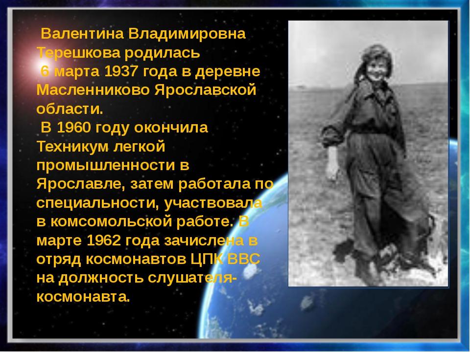 Валентина Владимировна Терешковародилась 6 марта1937 года в деревне Масле...