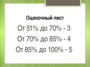 Оценочный лист От 51% до 70% - 3 От 70% до 85% - 4 От 85% до 100% - 5