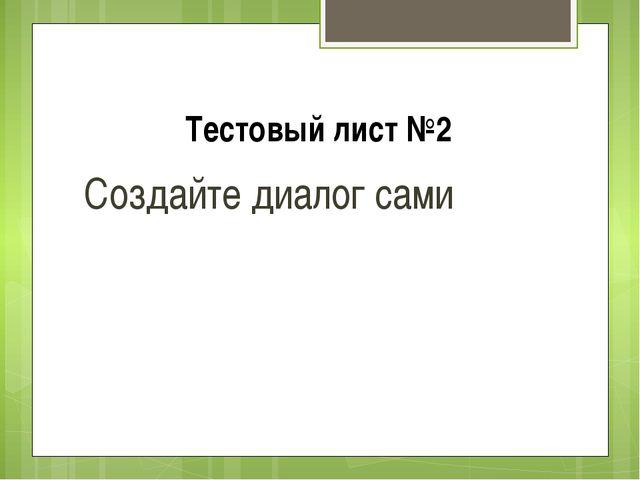 Тестовый лист №2 Создайте диалог сами