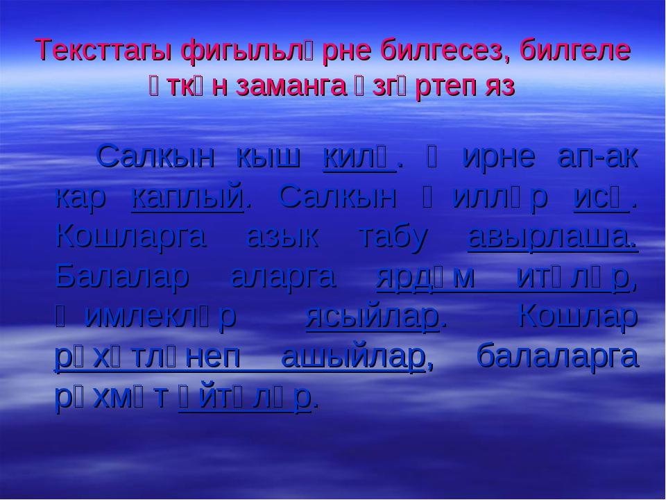 Тексттагы фигыльләрне билгесез, билгеле үткән заманга үзгәртеп яз Салкын кы...