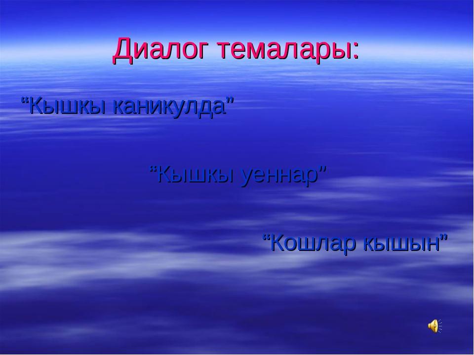 """Диалог темалары: """"Кышкы каникулда"""" """"Кышкы уеннар"""" """"Кошлар кышын"""""""