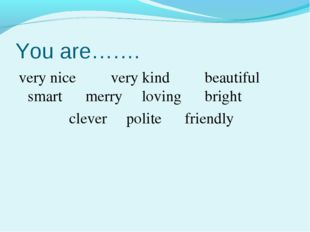 You are……. very nice very kind beautiful smart merry loving bright clever pol