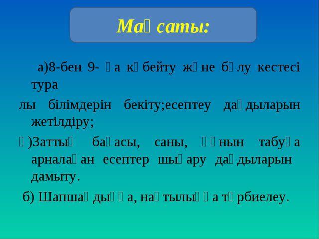 а)8-бен 9- ға көбейту және бөлу кестесі тура лы білімдерін бекіту;есептеу да...