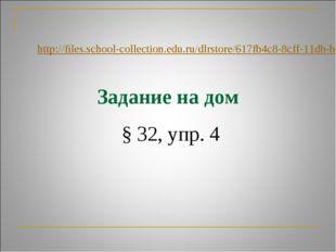 Задание на дом § 32, упр. 4 http://files.school-collection.edu.ru/dlrstore/61