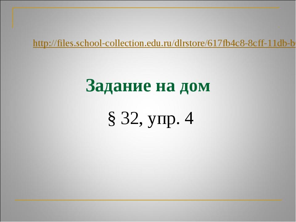 Задание на дом § 32, упр. 4 http://files.school-collection.edu.ru/dlrstore/61...