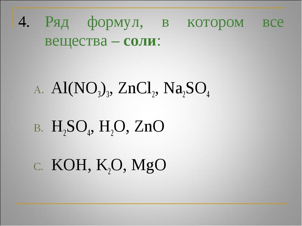 4.Ряд формул, в котором все вещества – соли: Al(NO3)3, ZnCl2, Na2SO4 H2SO4,...