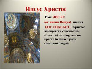 Иисус Христос Имя ИИСУС (от имени Иешуа) значит  БОГ СПАСАЕТ. Христос именуе