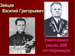 Зайцев Василий Григорьевич Уничтожил около 300 гитлеровцев