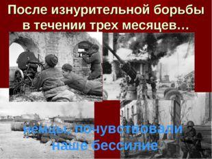 После изнурительной борьбы в течении трех месяцев… немцы, почувствовали наше