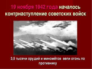 19 ноября 1942 года началось контрнаступление советских войск 3,5 тысячи ору