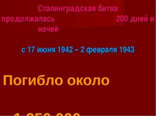 Сталинградская битва продолжалась 200 дней и ночей с 17 июня 1942 – 2 февраля