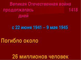 Великая Отечественная война продолжалась 1418 дней с 22 июня 1941 – 9 мая 194