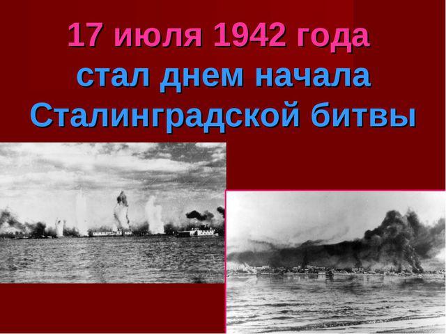17 июля 1942 года стал днем начала Сталинградской битвы
