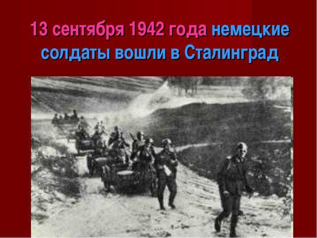 13 сентября 1942 года немецкие солдаты вошли в Сталинград